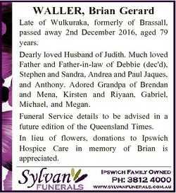 WALLER, Brian Gerard Late of Wulkuraka, formerly of Brassall, passed away 2nd December 2016, aged 79...