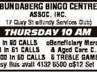BUNDABERG BINGO CENTRE ASSOC. INC. 17 Quay St Bundy Services Club) THURSDAY 10 AM 1 x $500 in 90 CALLS Beneficiary Mercy Health 1 x $500 in 51 CALLS & Aged Care C.Q. LTD) 1 x $3,000 in 50 CALLS 5 TREBLE GAMES Courtesy Bus avail 4132 6500 $12 ...