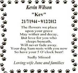 """Kevin Wilson """"Kev"""" 21/7/1944  9/12/2012 The flowers we place upon your grave May wither an..."""