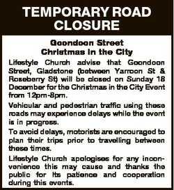 TEMPORARY ROAD CLOSURE Goondoon Street Christmas in the City Lifestyle Church advise that Goondoon S...