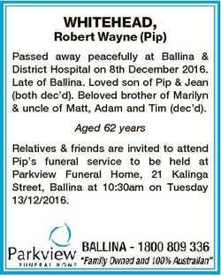 WHITEHEAD, Robert Wayne (Pip) Passed away peacefully at Ballina & District Hospital on 8th Decem...