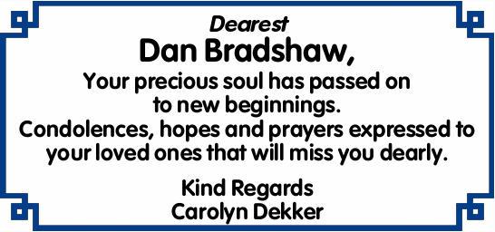 Dearest Dan Bradshaw,   Your precious soul has passed on to new beginnings. Condolences, hope...