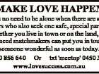 MAKE LOVE HAPPEN There is no need to be alone when there are so many others who also seek one safe, special partner. Whether you live in town or on the land, our experienced matchmakers can put you in touch with someone wonderful as soon as today. Ph 1300 856 ...