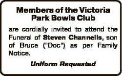 Members of the Victoria Park Bowls Club are cordially invited to attend the Funeral of Steven Channe...
