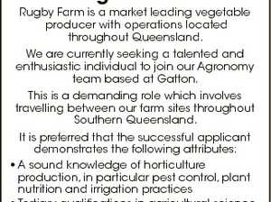 Agronomist Rugby Farm is a market leading vegetable producer with operations located throughout Queensland. We are currently seeking a talented and enthusiastic individual to join our Agronomy team based at Gatton. This is a demanding role which involves travelling between our farm sites throughout Southern Queensland. Applications to be forwarded ...