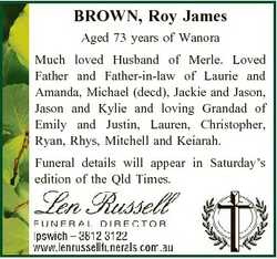 BROWN, Roy James Aged 73 years of Wanora Much loved Husband of Merle. Loved Father and Father-in-law...