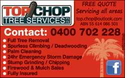 TOP CHOP TREE SERVICES PTY LTD. FREE QUOTE, Servicing all areas. Contact Ph: 0400702228