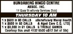 BUNDABERG BINGO CENTRE ASSOC. INC. 17 Quay St Bundy Services Club) THURSDAY 10 AM 1 x $500 in 90 CAL...