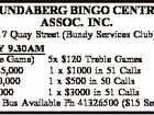 BUNDABERG BINGO CENTRE ASSOC. INC. 17 Quay Street (Bundy Services Club) FRIDAY 9.30AM (In House Game) 5x $120 Treble Games Major $45,000 1 x $1000 in 51 Calls Maxi $10,000 1 x $500 in 50 Calls Mini $2,000 1 x $3000 in 51 Calls Courtesy Bus ...