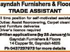 Gayndah Furnishers & Floors TRADE ASSISTANT Full time position for self-motivated assistant * Duties: Assist floorcovering, Carpet cleaning and Furniture deliveries * Driver's licence required Written applications (by 28 January) to: Gayndah Furnishers & Floors 14 Capper St, Gayndah 4625 Ph 0437237973 for more details