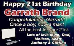 Happy 21st Birthday Garrath Brand Congratulations Garrath! Once a boy, now a man! Lots of love Mum,...