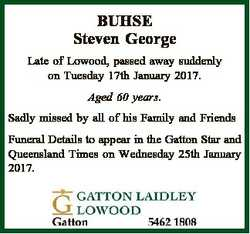 BUHSE Steven George Late of Lowood, passed away suddenly on Tuesday 17th January 2017. Aged 60 years...
