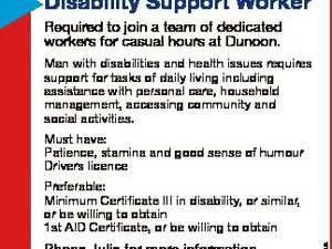 Disability Support Worker Required to join a team of dedicated workers for casual hours at Dunoon. Man with disabilities and health issues requires support for tasks of daily living including assistance with personal care, household management, accessing community and social activities. Must have: Patience, stamina and good sense of humour ...