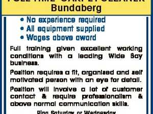 FULL TIME CARPET CLEANER Bundaberg * No experience required * All equipment supplied * Wages above award Full training given excellent working conditions with a leading Wide Bay business. Position requires a fit, organised and self motivated person with an eye for detail. Position will involve a lot of customer contact & require professionalism ...