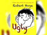 Ugly (younger readers) by Robert Hoge. Publisher: Lothian Children's Books/Hachette Australia. RRP paperback $16.99. E-book $10.99.