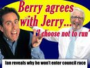 JUST like Jerry Seinfeld in a classic episode of his show, Ian Berry has had friends begging him to run again.