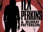 TEX PERKINS & MURRAY PATTERSON 18+ With guest support Dan Hannaford Friday 17 June, 2016