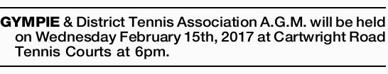 GYMPIE & District Tennis Association A.G.M. will be held on Wednesday February 15th, 2017 at...
