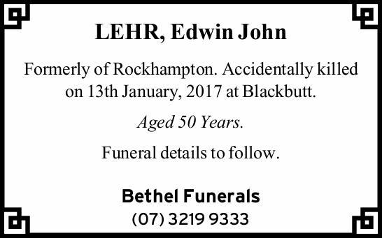 LEHR, Edwin John    Formerly of Rockhampton. Accidentally killed on 13th January, 2017 at Bla...