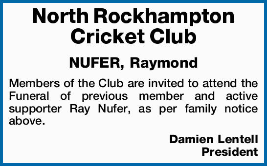 North Rockhampton Cricket Club NUFER, Raymond Members of the Club are invited to attend the Funer...