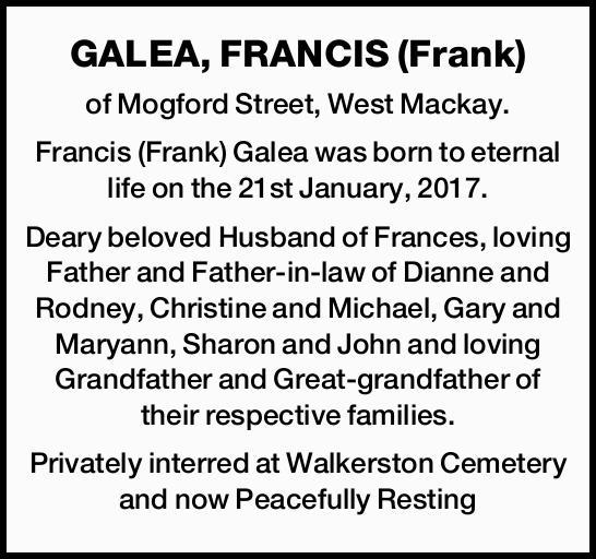 GALEA, FRANCIS (Frank)    of Mogford Street, West Mackay.   Francis (Frank) Galea was bor...
