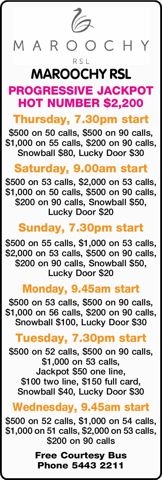 MAROOCHY RSL PROGRESSIVE JACKPOT HOT NUMBER $2,200 Thursday, 7.30pm start $500 on 50 calls, $500...