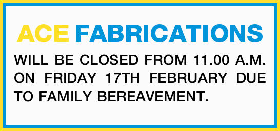 ACE FABRICATIONS WILL BE CLOSED FROM 11.00 A.M. ON FRIDAY 17TH FEBRUARY DUE TO FAMILY BEREAVEMENT...