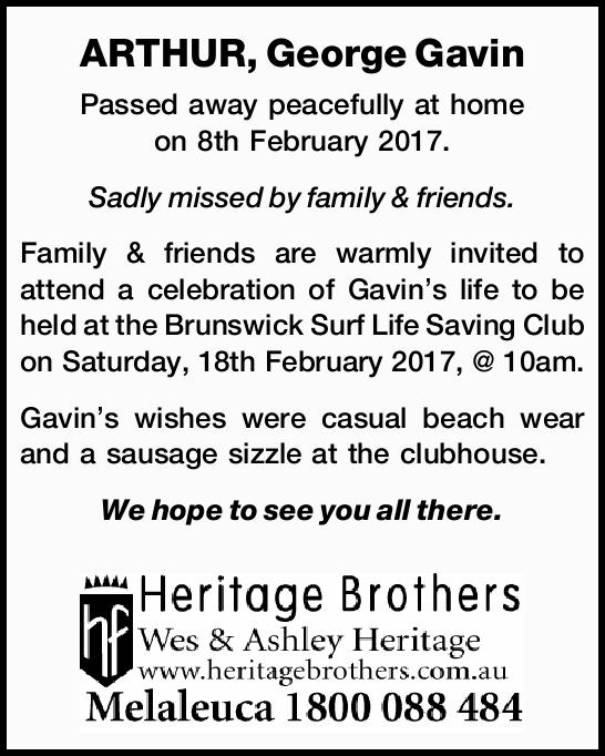 ARTHUR, George Gavin Passed away peacefully at home on 8th February 2017. Sadly missed by family...