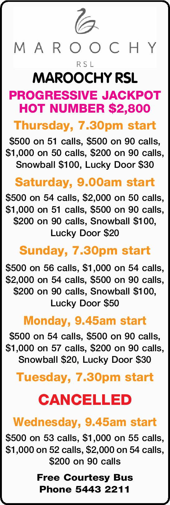 MAROOCHY RSL PROGRESSIVE JACKPOT HOT NUMBER $2,800 Thursday, 7.30pm start $500 on 51 calls, $500...