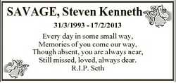 SAVAGE, Steven Kenneth 31/3/1993 - 17/2/2013 Every day in some small way, Memories of you come our w...