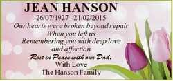 JEAN HANSON 26/07/1927 - 21/02/2015 Our hearts were broken beyond repair When you left us Rememberin...