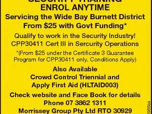SECURITY TRAINING ENROL ANYTIME Servicing the Wide Bay Burnett District From $25 with Govt Funding* Qualify to work in the Security Industry! CPP30411 Cert III in Sercurity Operations Also Available Crowd Control Triennial and Apply First Aid (HLTAID003) Check website and Face Book for details Phone 07 3862 1311 Morrissey ...