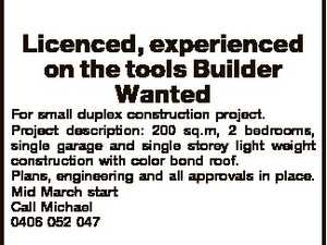Licenced, experienced on the tools Builder Wanted For small duplex construction project. Project description: 200 sq.m, 2 bedrooms, single garage and single storey light weight construction with color bond roof. Plans, engineering and all approvals in place. Mid March start Call Michael 0406 052 047