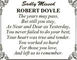 Sadly Missed ROBERT DOYLE The years may pass, But still you stay, As Near and Dear as Yesterday, You...