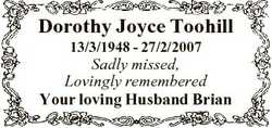 Dorothy Joyce Toohill 13/3/1948 - 27/2/2007 Sadly missed, Lovingly remembered Your loving Husband Br...