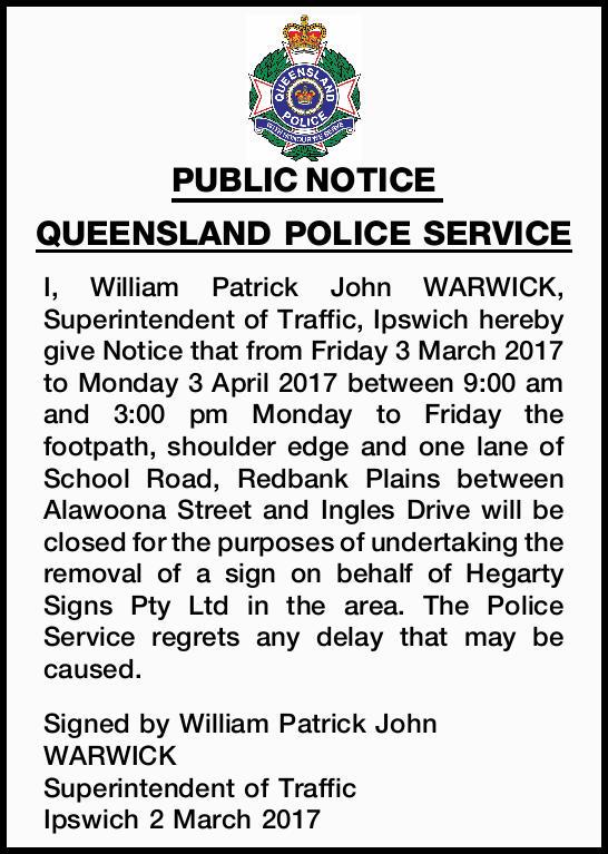 PUBLIC NOTICE QUEENSLAND POLICE SERVICE I, William Patrick John WARWICK, Superintendent of Traffi...