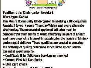 6553308aa Position title: Kindergarten Assistant Work type: Casual The Moura Community Kindergarten is seeking a Kindergarten Assistant to work every Thursday/Friday and every alternate Wednesday. The successful applicant will also need to demonstrate their ability to work effectively as part of a team and have a genuine interest in ...