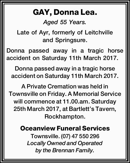 GAY, Donna Lea. Aged 55 Years. Late of Ayr, formerly of Leitchville and Springsure. Donna passed...