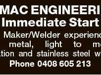 SUMAC ENGINEERING Immediate Start Boiler Maker/Welder experienced in sheet metal, light to medium fabrication and stainless steel welding. Phone 0408 605 213