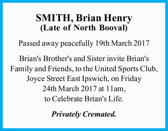SMITH, Brian Henry (Late of North Booval) Passed away peacefully 19th March 2017 Brian's Brot...