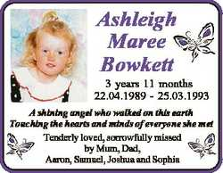 Ashleigh Maree Bowkett 3 years 11 months 22.04.1989 - 25.03.1993 A shining angel who walked on this...