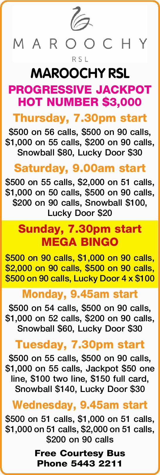 MAROOCHY RSL PROGRESSIVE JACKPOT HOT NUMBER $3,000 Thursday, 7.30pm start $500 on 56 calls, $500...