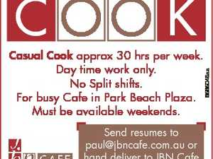 Casual Cook approx 30 hrs per week. Day time work only. No Split shifts. For busy Cafe in Park Beach Plaza. Must be available weekends. Send resumes to paul@jbncafe.com.au or hand deliver to JBN Cafe in Park Beach Plaza. 6565048aa C OO K