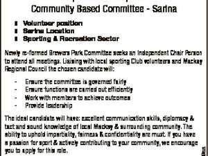 Independent Chairperson Community Based Committee - Sarina  Volunteer position  Sarina Location  Sporting & Recreation Sector Newly re-formed Brewers Park Committee seeks an Independent Chair Person to attend all meetings. Liaising with local sporting Club volunteers and Mackay Regional Council the chosen candidate will: Ensure the committee is governed fairly Ensure functions are ...
