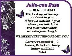 Julie-ann Ross 13.01.60 - 30.03.13 We look up at the sky And talk to you. What we wouldn't give...