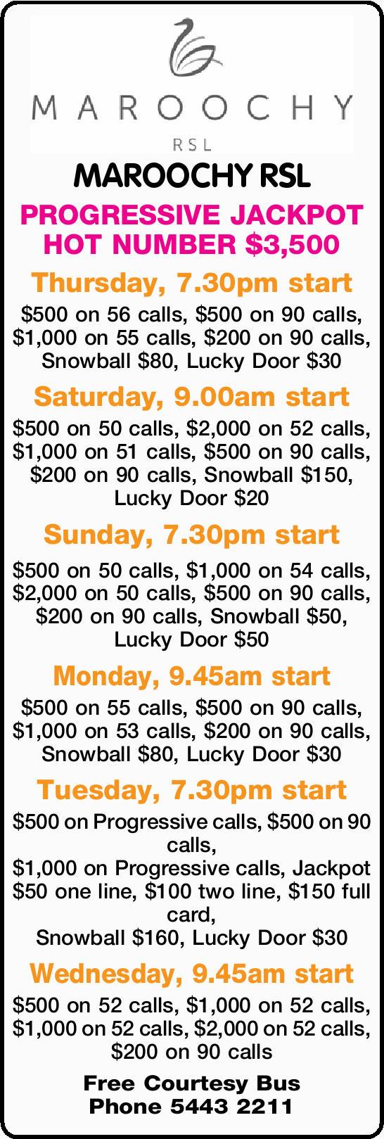 MAROOCHY RSL PROGRESSIVE JACKPOT HOT NUMBER $3,500 Thursday, 7.30pm start $500 on 56 calls, $500...