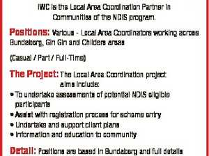 Indigenous Wellbeing Centre (IWC) IWC is the Local Area Coordination Partner in Communities of the NDIS program. Positions: Various - Local Area Coordinators working across Bundaberg, Gin Gin and Childers areas (Casual / Part / Full-Time) The Project: The Local Area Coordination project aims include: * To undertake assessments of potential NDIS eligible participants ...