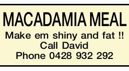 MACADAMIA MEAL   Make em shiny and fat !!   Call David Phone 0428 932 292