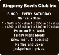 Kingaroy Bowls Club Inc BINGO - EVERY SATURDAY Starts at 7.30pm 1 x $200 in 50 calls 1 x $250 in 53...