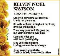 KELVIN NOEL WATSON 14/6/1931 - 24/4/2016 Your loving wife Betty, Debbie, Mark, Lucas & Lachlan....